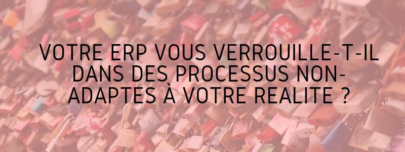 Votre ERP vous verrouille-t-il dans des processus non-adaptés à votre réalité ?